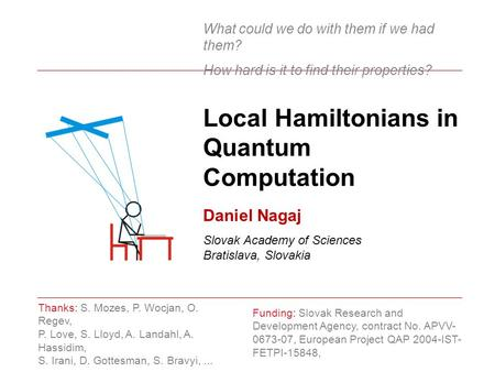 Local Hamiltonians in Quantum Computation Funding: Slovak Research and Development Agency, contract No. APVV- 0673-07, European Project QAP 2004-IST- FETPI-15848,