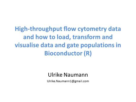 Ulrike Naumann Ulrike.Naumann1@gmail.com High-throughput flow cytometry data and how to load, transform and visualise data and gate populations in Bioconductor.
