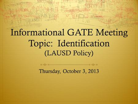 Informational GATE Meeting Topic: Identification (LAUSD Policy) Thursday, October 3, 2013.