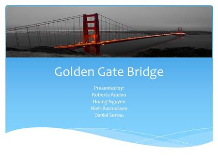 Golden Gate Bridge Presented by: Roberta Aquino Hoang Nguyen Niels Rasmussen Daniel Serrao.