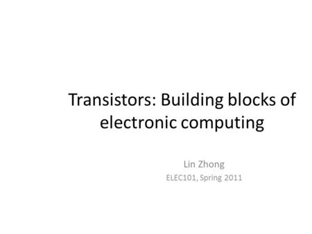 Transistors: Building blocks of electronic computing Lin Zhong ELEC101, Spring 2011.