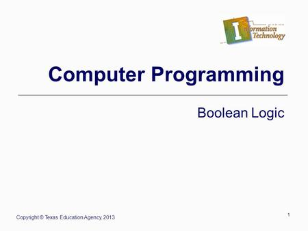 1 Computer Programming Boolean Logic Copyright © Texas Education Agency, 2013.
