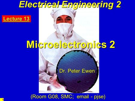 1 Electrical Engineering 2 Microelectronics 2 Dr. Peter Ewen (Room G08, SMC; email - pjse) Lecture 13.