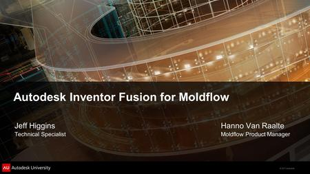 © 2011 Autodesk Autodesk Inventor Fusion for Moldflow Hanno Van Raalte Moldflow Product Manager Jeff Higgins Technical Specialist.