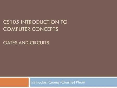 CS105 INTRODUCTION TO COMPUTER CONCEPTS GATES AND CIRCUITS Instructor: Cuong (Charlie) Pham.