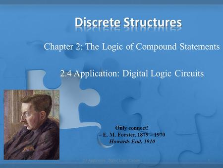 Chapter 2: The Logic of Compound Statements 2.4 Application: Digital Logic Circuits 1 Only connect! – E. M. Forster, 1879 – 1970 Howards End, 1910.