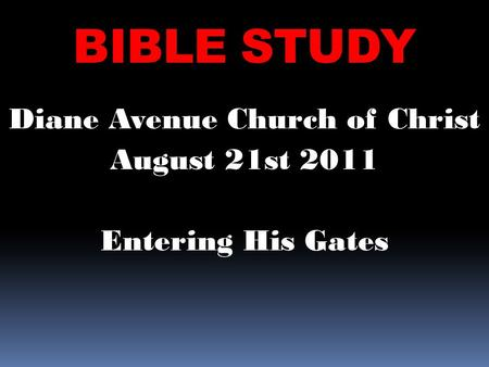 BIBLE STUDY Diane Avenue Church of Christ August 21st 2011 Entering His Gates.