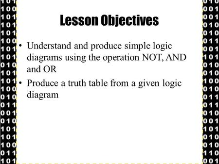 Lesson Objectives Understand and produce simple logic diagrams using the operation NOT, AND and OR Produce a truth table from a given logic diagram.