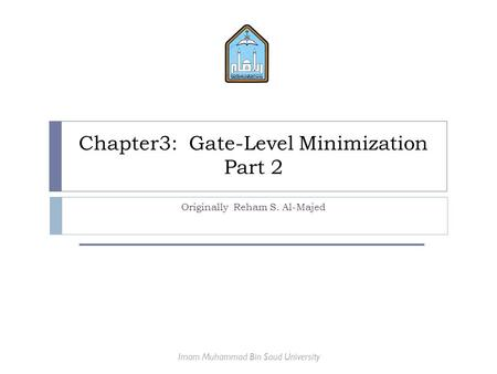 Chapter3: Gate-Level Minimization Part 2 Originally Reham S. Al-Majed Imam Muhammad Bin Saud University.