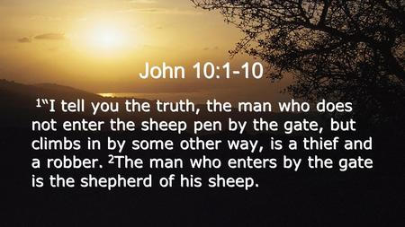 John 10:1-10 1 I tell you the truth, the man who does not enter the sheep pen by the gate, but climbs in by some other way, is a thief and a robber. 2.