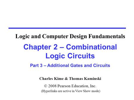 Charles Kime & Thomas Kaminski © 2008 Pearson Education, Inc. (Hyperlinks are active in View Show mode) Chapter 2 – Combinational Logic Circuits Part 3.