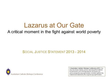 Lazarus at Our Gate A critical moment in the fight against world poverty S OCIAL J USTICE S TATEMENT 2013 - 2014 © Australian Catholic Bishops Conference.
