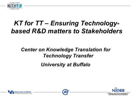KT for TT – Ensuring Technology- based R&D matters to Stakeholders Center on Knowledge Translation for Technology Transfer University at Buffalo.