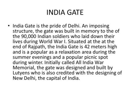 INDIA GATE India Gate is the pride of Delhi. An imposing structure, the gate was built in memory to the of the 90,000 Indian soldiers who laid down their.