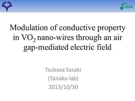 Modulation of conductive property in VO 2 nano-wires through an air gap-mediated electric field Tsubasa Sasaki (Tanaka-lab) 2013/10/30.