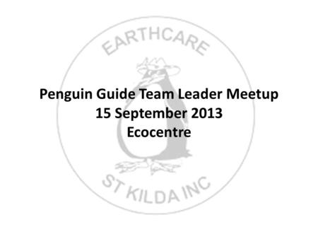 Penguin Guide Team Leader Meetup 15 September 2013 Ecocentre.