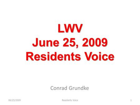 LWV June 25, 2009 Residents Voice Conrad Grundke 06/25/20091Residents Voice.