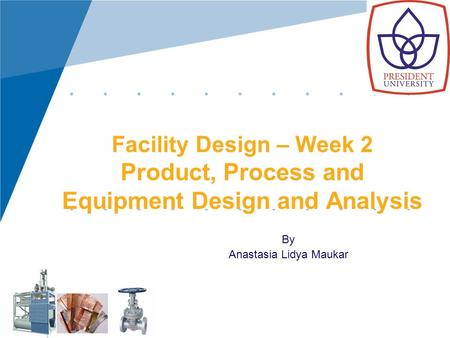 Facility Design – Week 2 Product, Process and Equipment Design and Analysis By Anastasia Lidya Maukar.