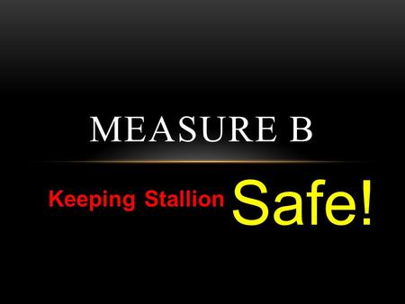 Keeping Stallion MEASURE B Safe!. MEASURE B $120.00 per parcel Two Fulltime Officers Salary, Benefits, Training Workers Compensation, Liability Insurance.
