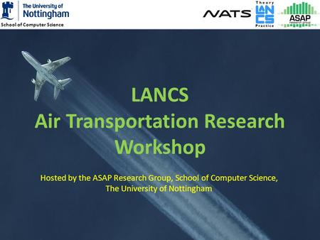 School of Computer Science 1 LANCS Air Transportation Research Workshop Hosted by the ASAP Research Group, School of Computer Science, The University of.