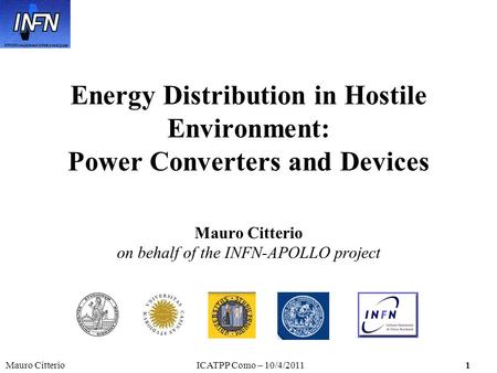 Mauro CitterioICATPP Como – 10/4/20111 Energy Distribution in Hostile Environment: Power Converters and Devices Mauro Citterio on behalf of the INFN-APOLLO.