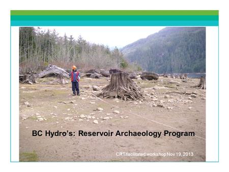 BC Hydros: Reservoir Archaeology Program CRT facilitated workshop Nov 19, 2013.