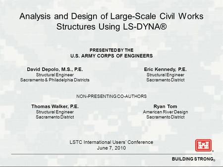 BUILDING STRONG ® Analysis and Design of Large-Scale Civil Works Structures Using LS-DYNA® David Depolo, M.S., P.E. Structural Engineer Sacramento & Philadelphia.