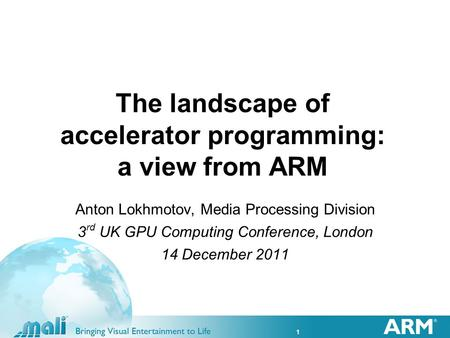1 The landscape of accelerator programming: a view from ARM Anton Lokhmotov, Media Processing Division 3 rd UK GPU Computing Conference, London 14 December.