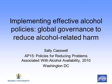 Implementing effective alcohol policies: global governance to reduce alcohol-related harm Sally Casswell AP15: Policies for Reducing Problems Associated.