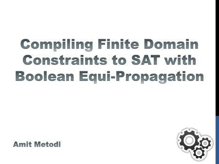 OUTLINE Boolean Equi-propagation for Optimized SAT Encoding Compiling Finite Domain Constraints to SAT with BEE Encoding process Design choices Compiling.