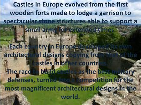 Castles in Europe evolved from the first wooden forts made to lodge a garrison to spectacular stone structures able to support a small army for extended.