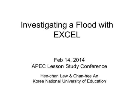 Investigating a Flood with EXCEL Feb 14, 2014 APEC Lesson Study Conference Hee-chan Lew & Chan-hee An Korea National University of Education.