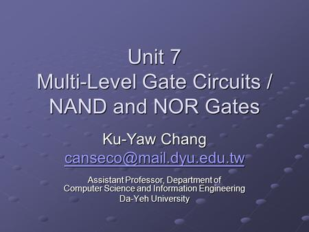 Unit 7 Multi-Level Gate Circuits / NAND and NOR Gates Ku-Yaw Chang Assistant Professor, Department of Computer Science and Information.