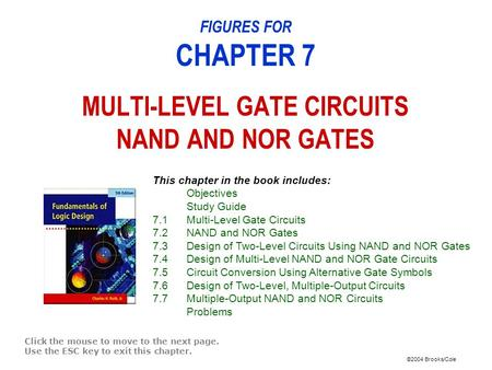 ©2004 Brooks/Cole FIGURES FOR CHAPTER 7 MULTI-LEVEL GATE CIRCUITS NAND AND NOR GATES Click the mouse to move to the next page. Use the ESC key to exit.