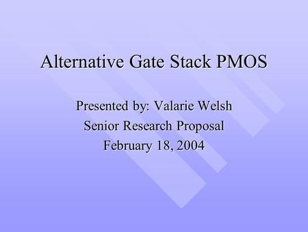 Alternative Gate Stack PMOS Presented by: Valarie Welsh Senior Research Proposal February 18, 2004.