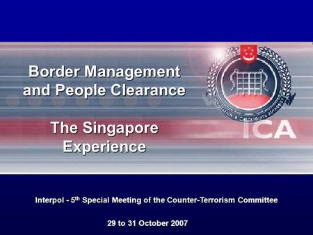 29 to 31 October 2007 Interpol - 5 th Special Meeting of the Counter-Terrorism Committee Border Management and People Clearance The Singapore Experience.