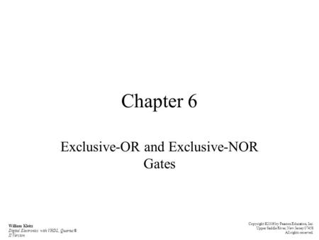 Chapter 6 Exclusive-OR and Exclusive-NOR Gates Copyright ©2006 by Pearson Education, Inc. Upper Saddle River, New Jersey 07458 All rights reserved. William.