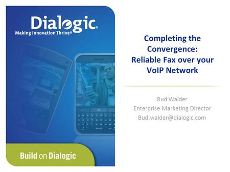 Completing the Convergence: Reliable Fax over your VoIP Network Bud Walder Enterprise Marketing Director