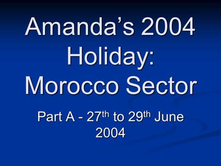 Amandas 2004 Holiday: Morocco Sector Part A - 27 th to 29 th June 2004.