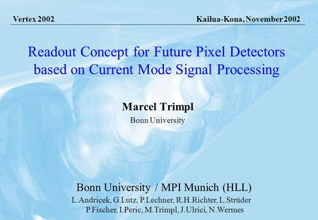 Kailua-Kona, 05.11.2002 Marcel Trimpl, Bonn University Readout Concept for Future Pixel Detectors based on Current Mode Signal Processing Marcel Trimpl.