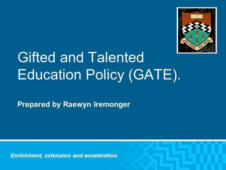 Gifted and Talented Education Policy (GATE). Prepared by Raewyn Iremonger Enrichment, extension and acceleration.