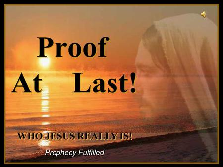 Turn on your speakers! Turn on your speakers! CLICK TO ADVANCE SLIDES Proof At Last! Prophecy Fulfilled WHO JESUS REALLY IS! WHO JESUS REALLY IS!