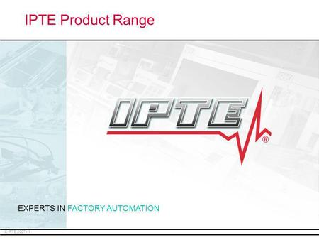 IPTE Product Range EXPERTS IN FACTORY AUTOMATION.