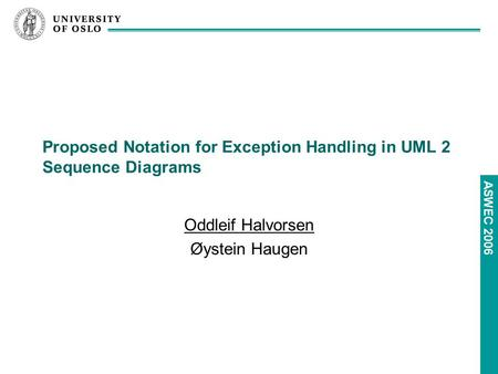 ASWEC 2006 Proposed Notation for Exception Handling in UML 2 Sequence Diagrams Oddleif Halvorsen Øystein Haugen.