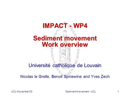 UCL-November 03Sediment movement - UCL1 IMPACT - WP4 Sediment movement Work overview Université catholique de Louvain Nicolas le Grelle, Benoit Spinewine.