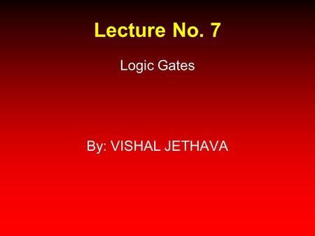 Lecture No. 7 Logic Gates By: VISHAL JETHAVA. Recap Integrated Circuits ICs Transistors Implementation technologies Switching speed Power dissipation.