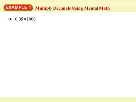 EXAMPLE 1 Multiply Decimals Using Mental Math a. 0.05 1000.