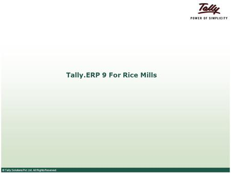 © Tally Solutions Pvt. Ltd. All Rights Reserved Tally.ERP 9 For Rice Mills.