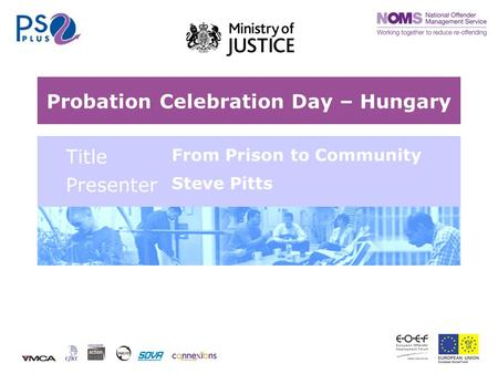 Probation Celebration Day – Hungary Title From Prison to Community Presenter Steve Pitts.