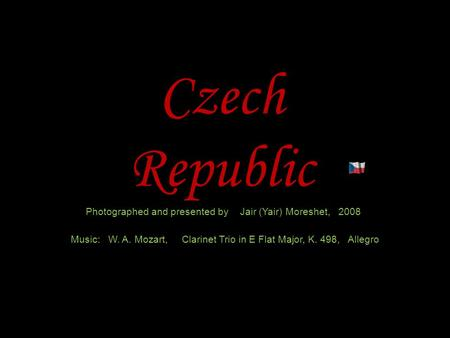 Czech Republic Photographed and presented by Jair (Yair) Moreshet, 2008 Music: W. A. Mozart, Clarinet Trio in E Flat Major, K. 498, Allegro.